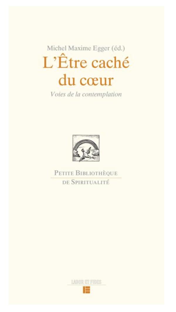 Michel Maxime Egger : L'Etre caché du coeur Voies de la contemplation