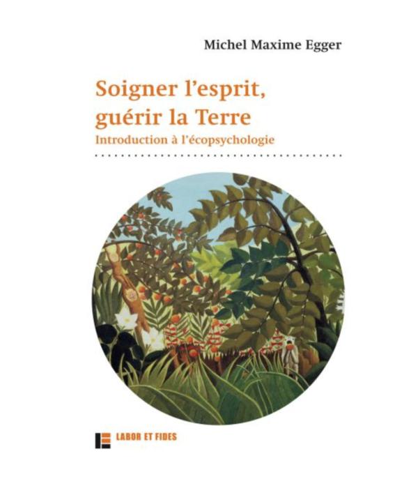 Michel Maxime Egger : Soigner l'esprit, guérir la Terre Introduction à l'écopsychologie