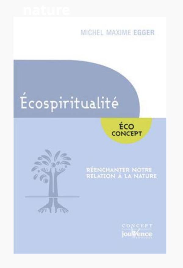 Michel Maxime Egger : L'écospiritualité Réenchanter notre relation à la nature