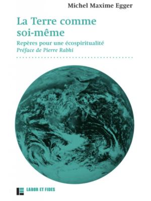 Michel Maxime Egger : La Terre comme soi-même Repères pour une écospiritualité